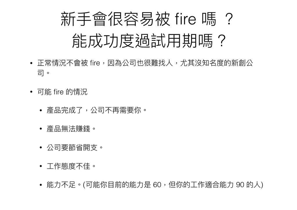新⼿手會很容易易被 fire 嗎 ? 能成功度過試⽤用期嗎 ? • 正常情況不會被 fire,因為...