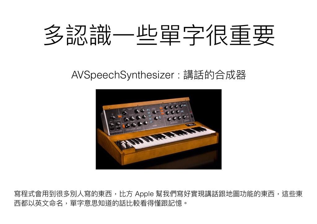 多認識⼀一些單字很重要 AVSpeechSynthesizer : 講話的合成器 寫程式會⽤用...