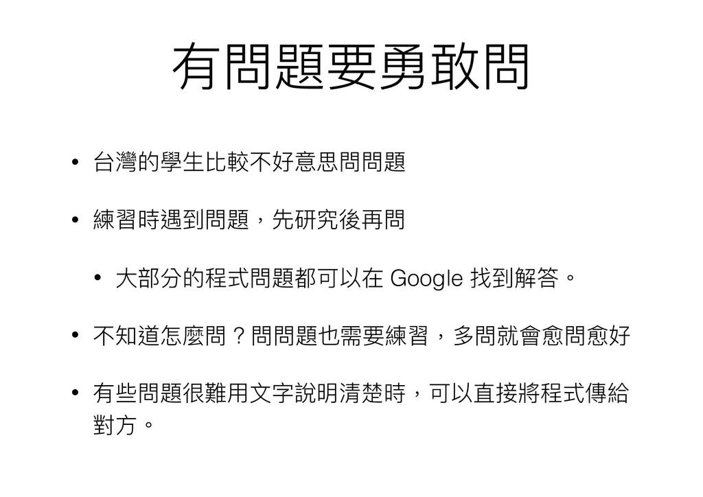 有問題要勇敢問 • 台灣的學⽣生比較不好意思問問題 • 練習時遇到問題,先研究後再問 • ⼤大...