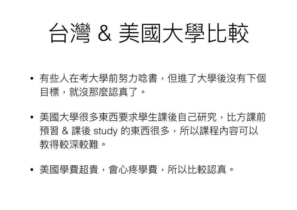 台灣 & 美國⼤大學比較 • 有些⼈人在考⼤大學前努⼒力力唸書,但進了了⼤大學後沒有下個 ⽬目...