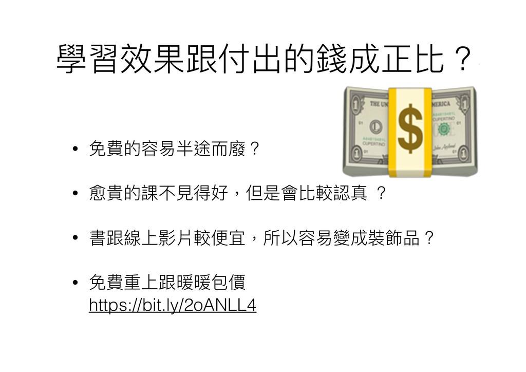 學習效果跟付出的錢成正比 ? • 免費的容易易半途⽽而廢 ? • 愈貴的課不⾒見見得好,但是會...