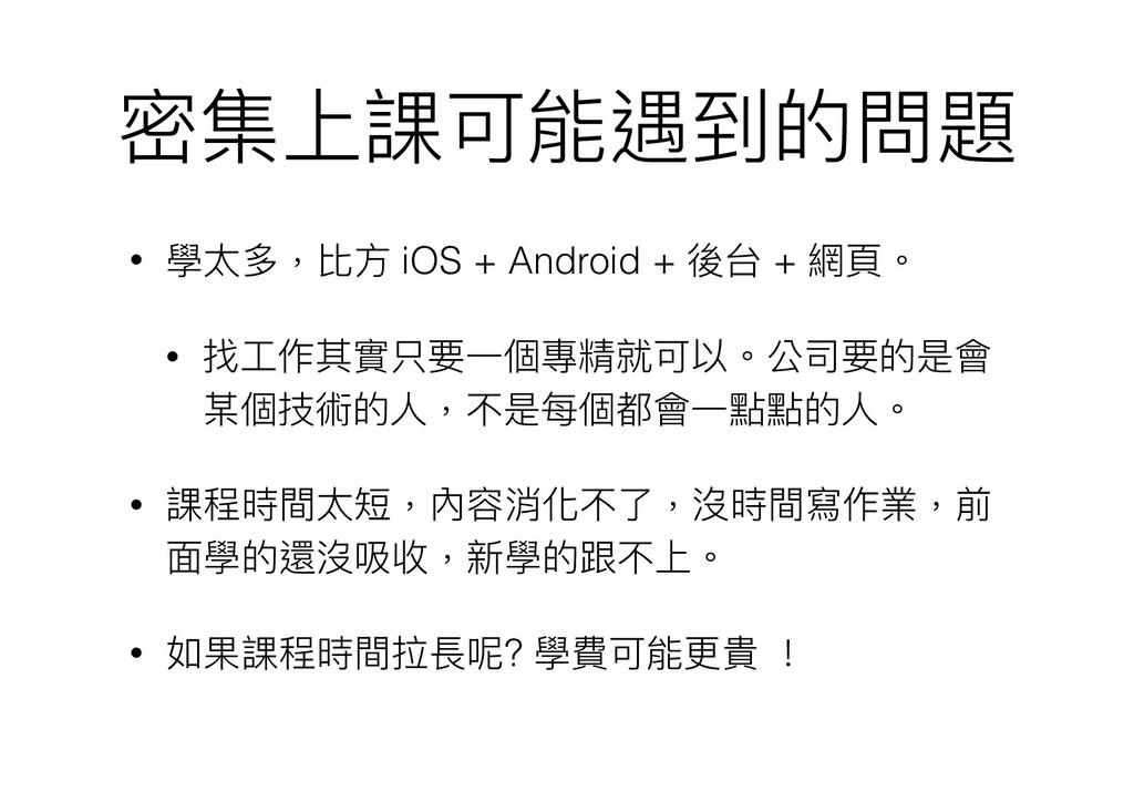 密集上課可能遇到的問題 • 學太多,比⽅方 iOS + Android + 後台 + 網⾴頁。...