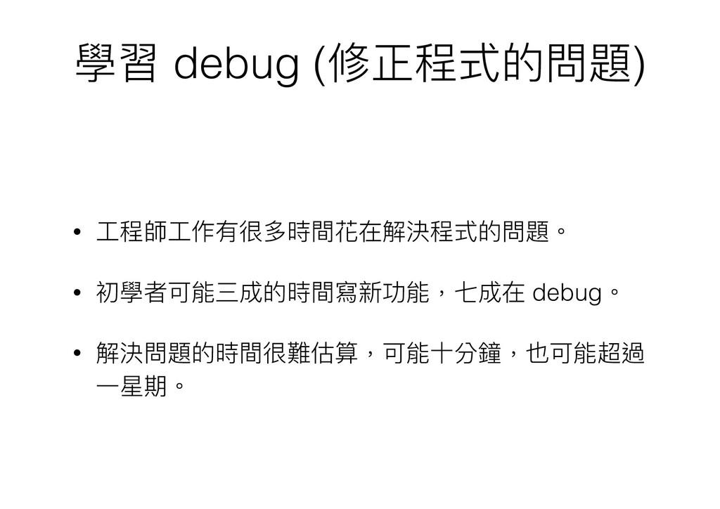 學習 debug (修正程式的問題) • ⼯工程師⼯工作有很多時間花在解決程式的問題。 • 初...