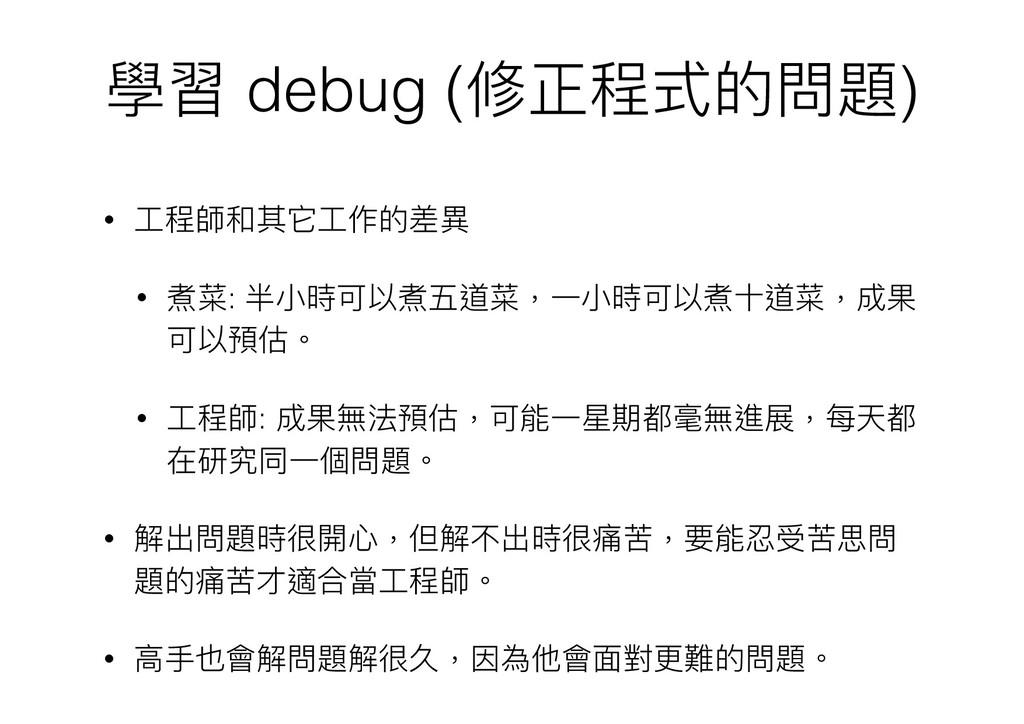 學習 debug (修正程式的問題) • ⼯工程師和其它⼯工作的差異異 • 煮菜: 半⼩小時可...