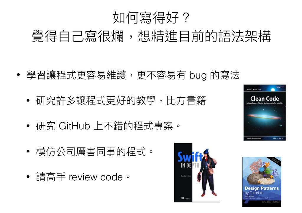 如何寫得好 ? 覺得⾃自⼰己寫很爛,想精進⽬目前的語法架構 • 學習讓程式更更容易易維護,更更...