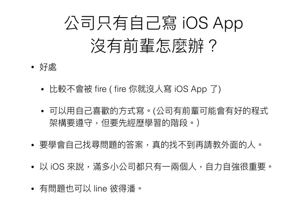 公司只有⾃自⼰己寫 iOS App 沒有前輩怎麼辦 ? • 好處 • 比較不會被 fire ( ...