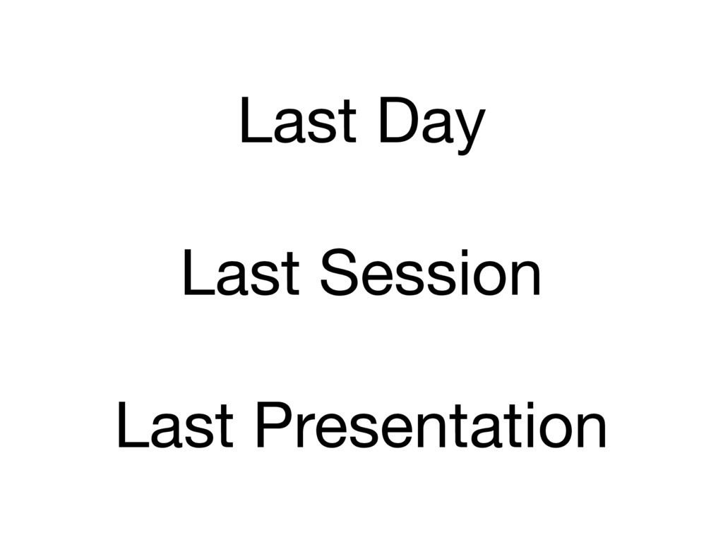Last Day  Last Session  Last Presentation