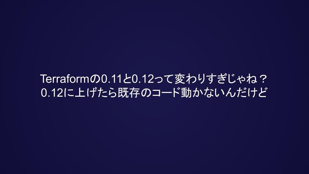 Terraformの0.11と0.12って変わりすぎじゃね? 0.12に上げたら既存のコード動...