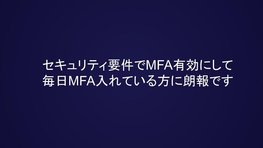 セキュリティ要件でMFA有効にして 毎日MFA入れている方に朗報です