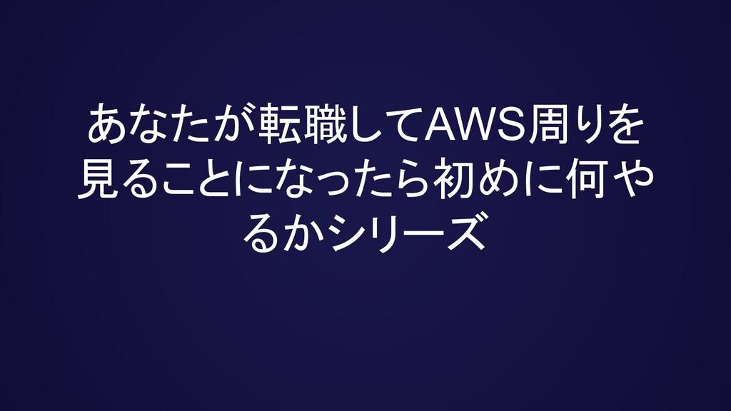 あなたが転職してAWS周りを 見ることになったら初めに何や るかシリーズ