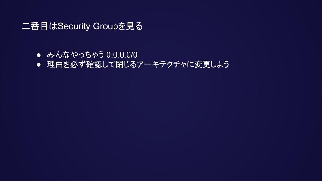 二番目はSecurity Groupを見る ● みんなやっちゃう 0.0.0.0/0 ● 理由...