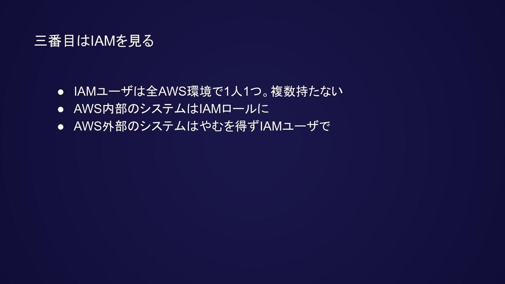 三番目はIAMを見る ● IAMユーザは全AWS環境で1人1つ。複数持たない ● AWS内部の...