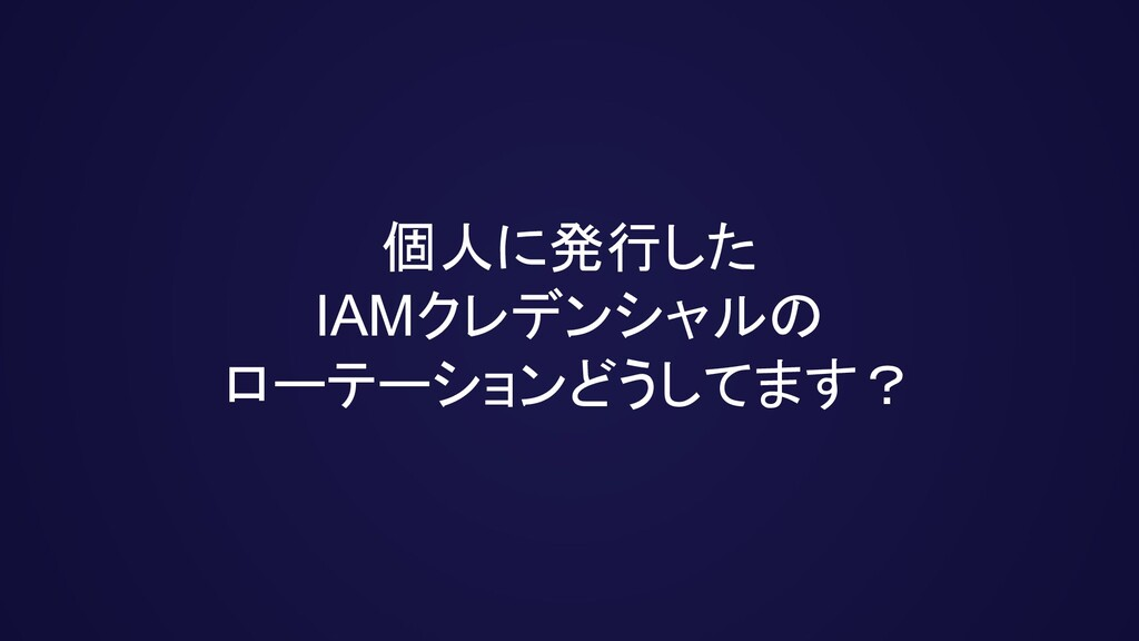 個人に発行した IAMクレデンシャルの ローテーションどうしてます?