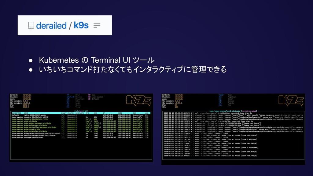 ● Kubernetes の Terminal UI ツール ● いちいちコマンド打たなくても...