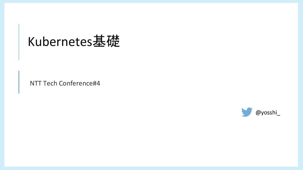 ç Kubernetes基礎 NTT Tech Conference#4 @yosshi_