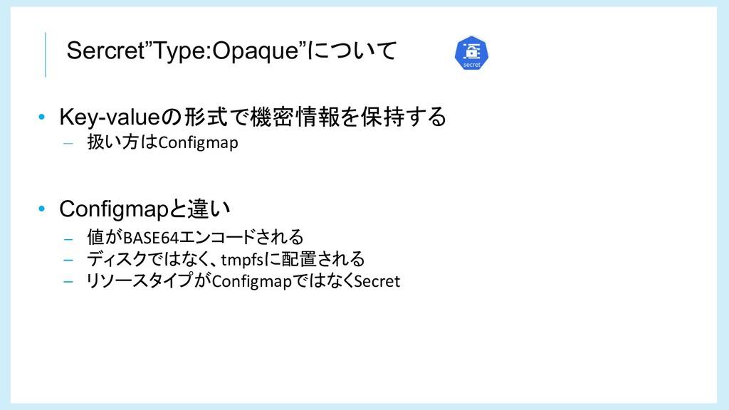"""Sercret""""Type:Opaque""""について • Key-valueの形式で機密情報を保持..."""