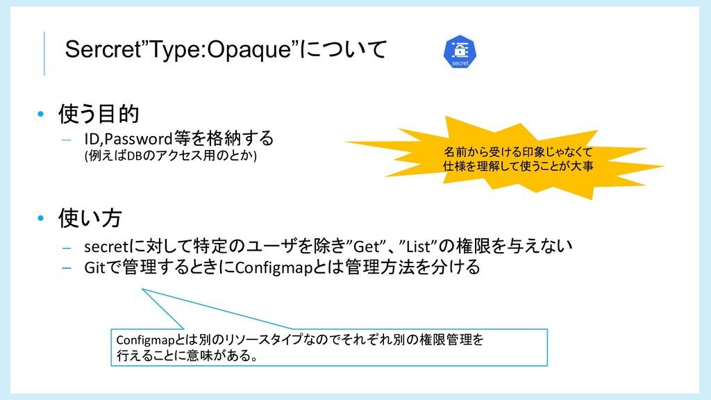 """Sercret""""Type:Opaque""""について • 使う目的 – ID,Password等を..."""