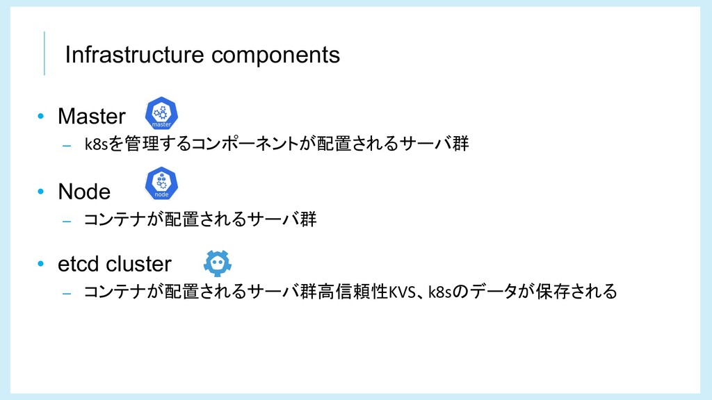 Infrastructure components • Master – k8sを管理するコン...