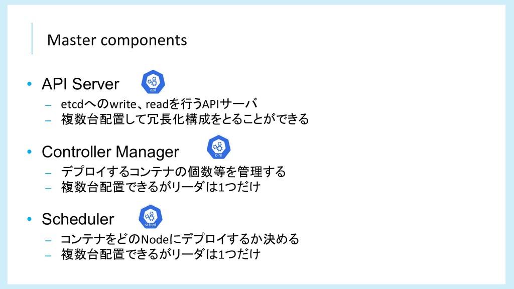 Master components • API Server – etcdへのwrite、re...