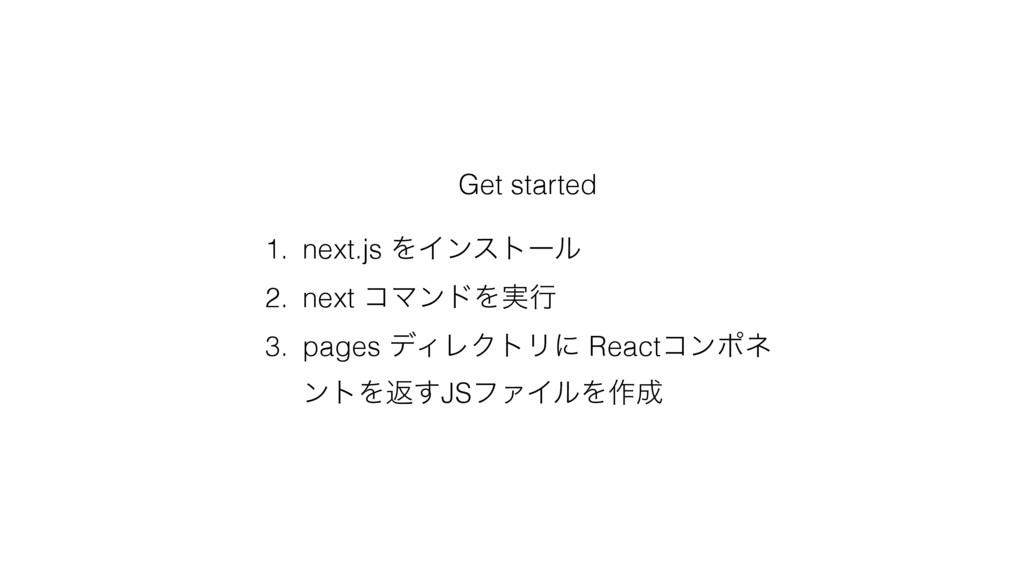 Get started 1. next.js ΛΠϯετʔϧ 2. next ίϚϯυΛ࣮ߦ ...
