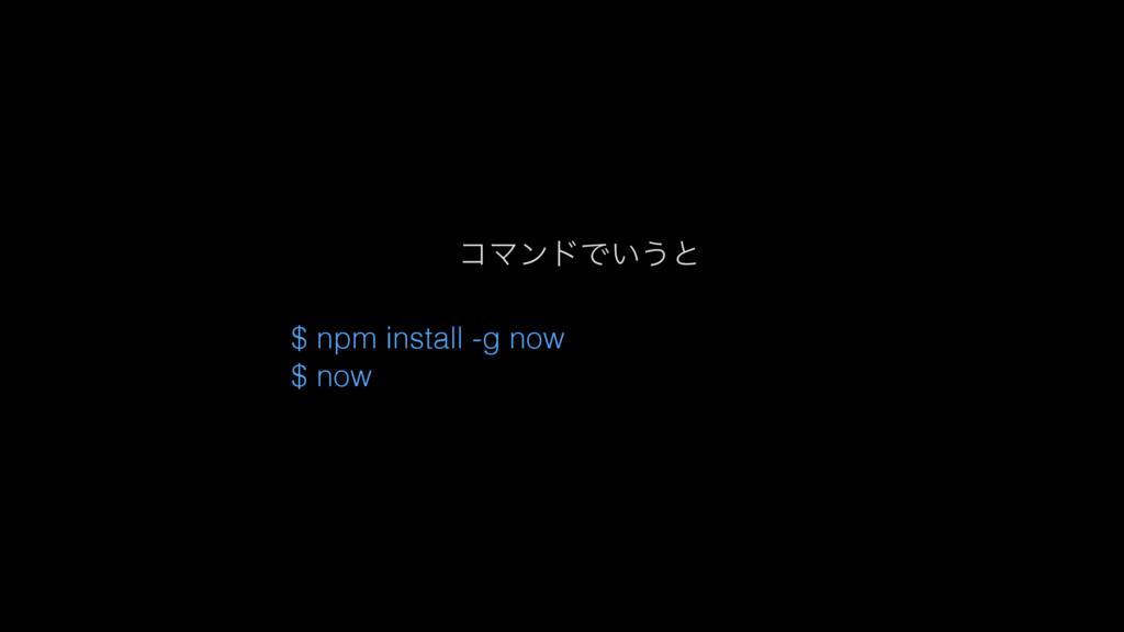 ίϚϯυͰ͍͏ͱ $ npm install -g now $ now