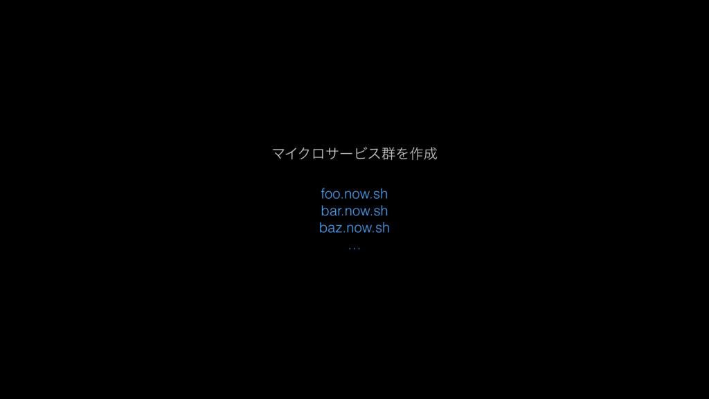 ϚΠΫϩαʔϏε܈Λ࡞ foo.now.sh bar.now.sh baz.now.sh …