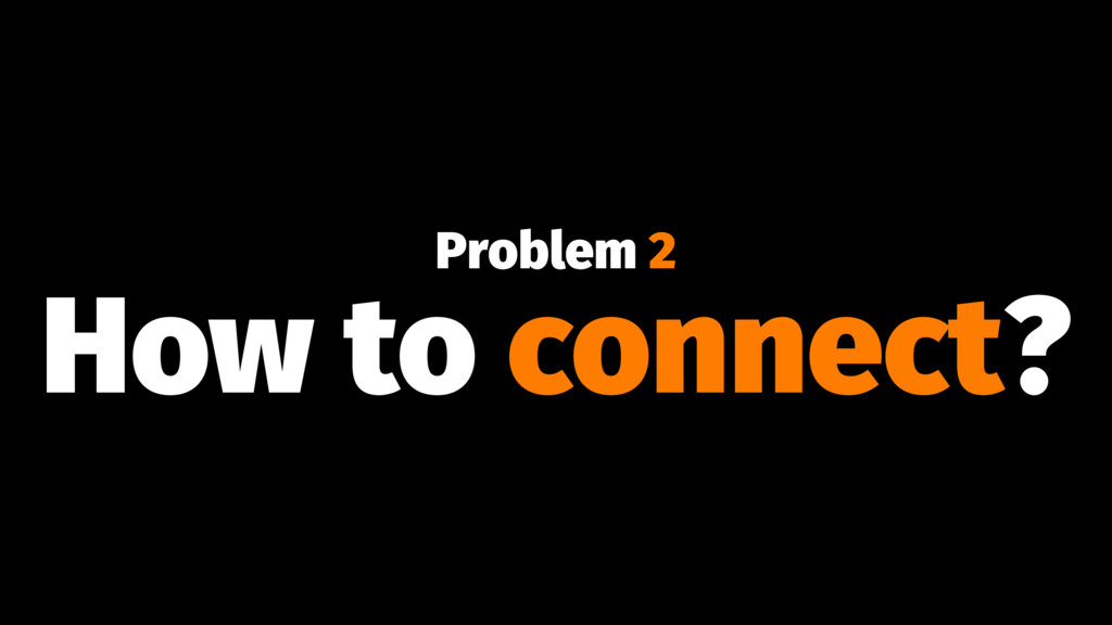 Problem 2 How to connect?
