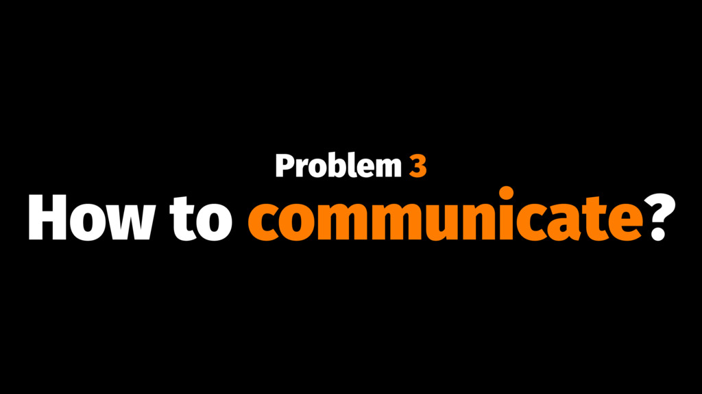Problem 3 How to communicate?