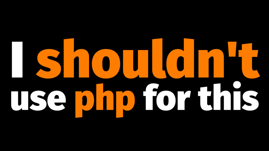 I shouldn't use php for this