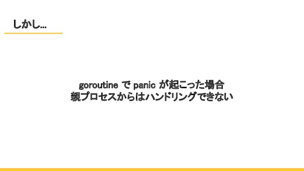しかし... goroutine で panic が起こった場合 親プロセスからはハンドリ...