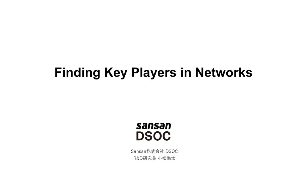 Finding Key Players in Networks Sansan株式会社 DSOC...
