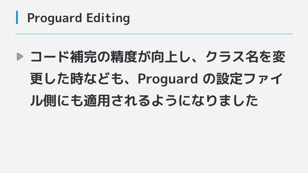 Proguard Editing コード補完の精度が向上し、クラス名を変 更した時なども、Pr...