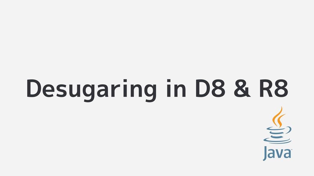 Desugaring in D8 & R8