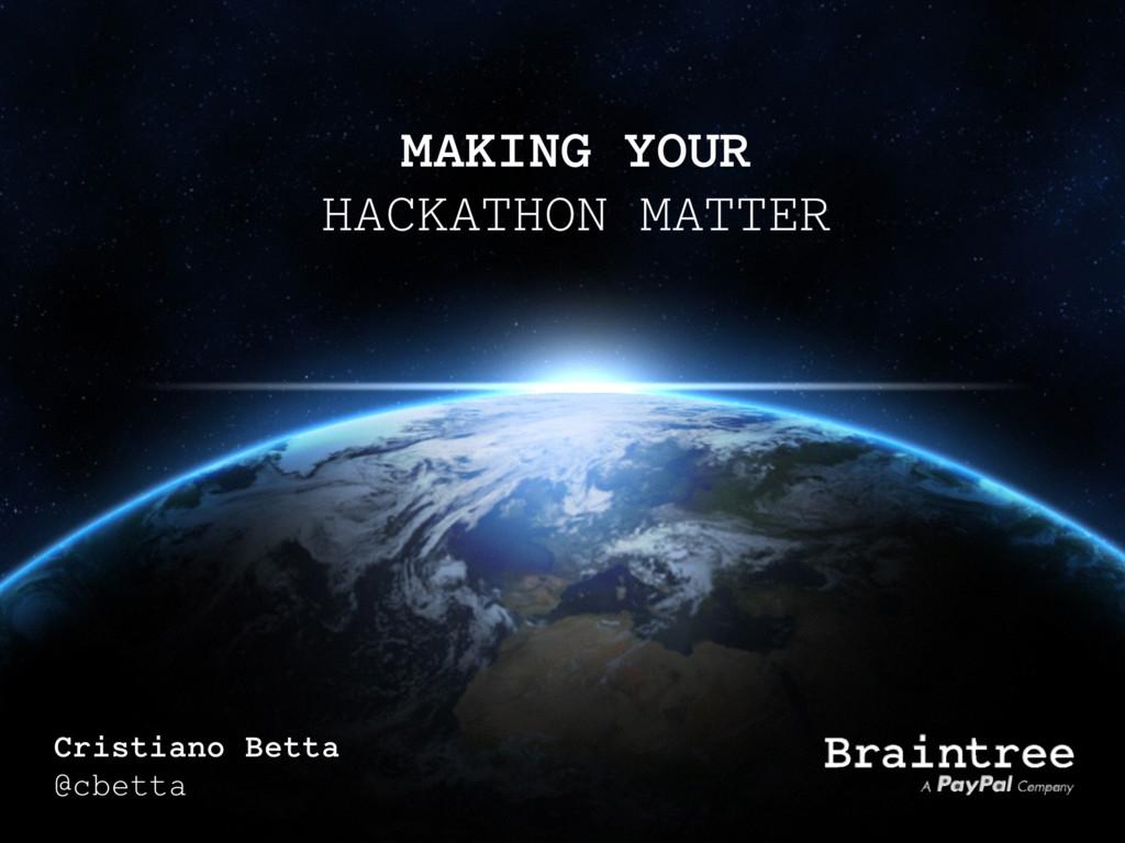 MAKING YOUR HACKATHON MATTER Cristiano Betta @c...