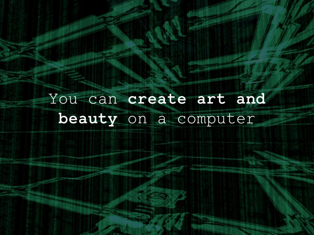 You can create art and beauty on a computer