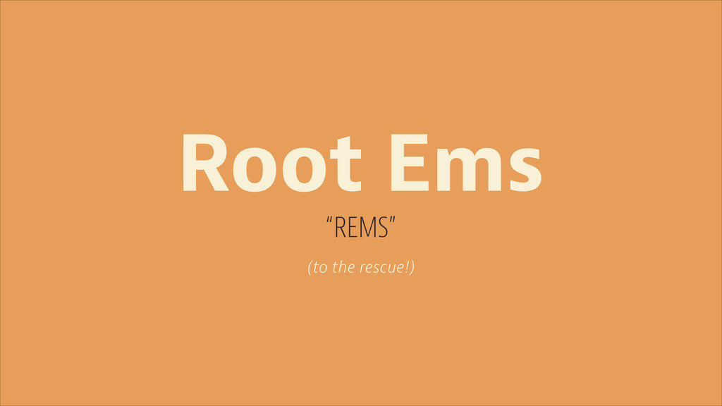 "Root Ems ""REMS"" (to the rescue!)"