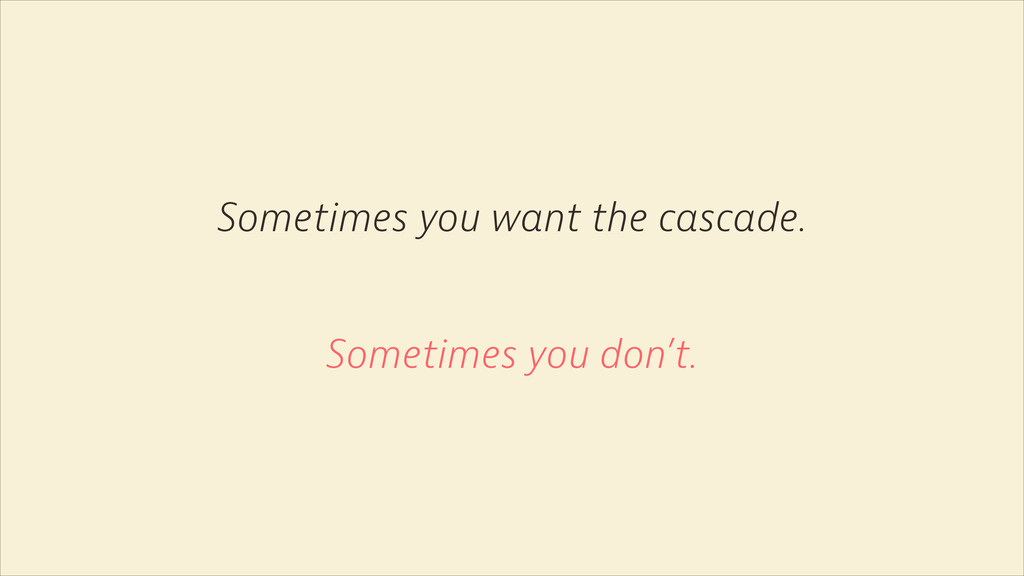 Sometimes you want the cascade. Sometimes you d...