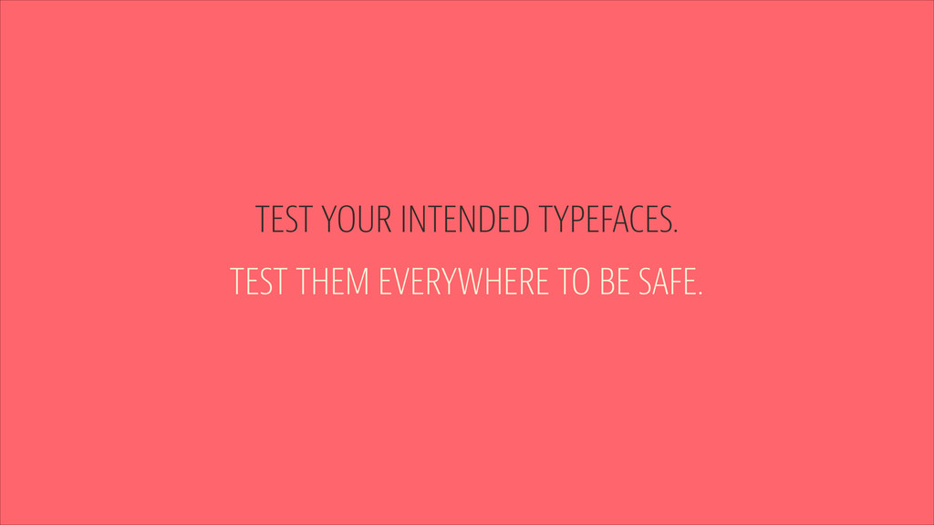 TEST YOUR INTENDED TYPEFACES. TEST THEM EVERYWH...
