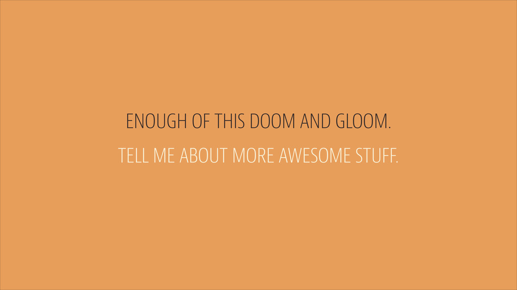 ENOUGH OF THIS DOOM AND GLOOM. TELL ME ABOUT MO...