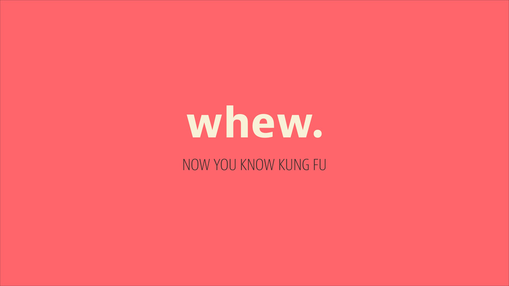 whew. NOW YOU KNOW KUNG FU