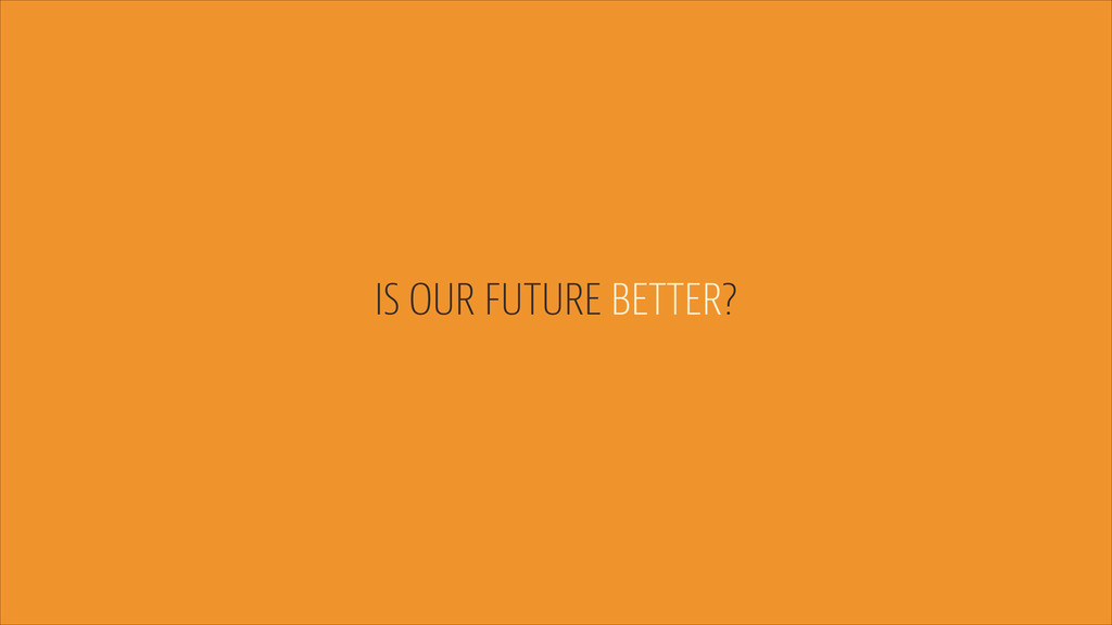 IS OUR FUTURE BETTER?