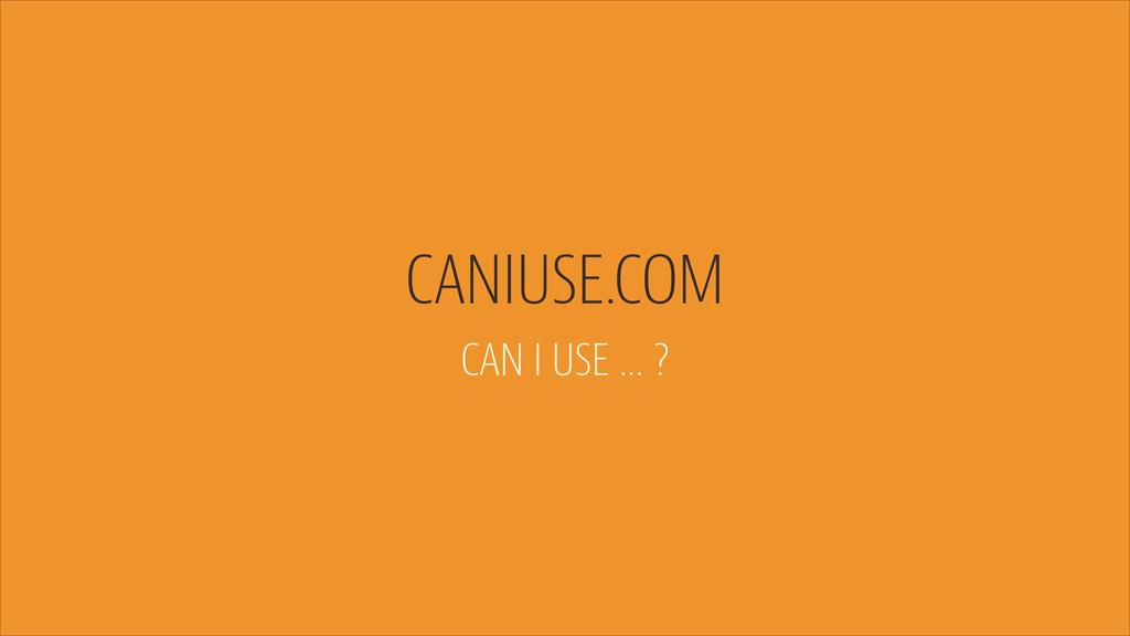 CANIUSE.COM CAN I USE … ?