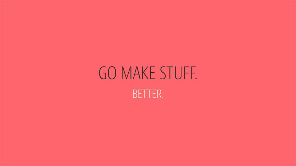 GO MAKE STUFF. BETTER.