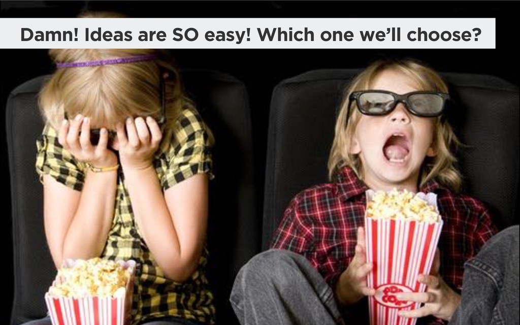 Damn! Ideas are SO easy! Which one we'll choose?