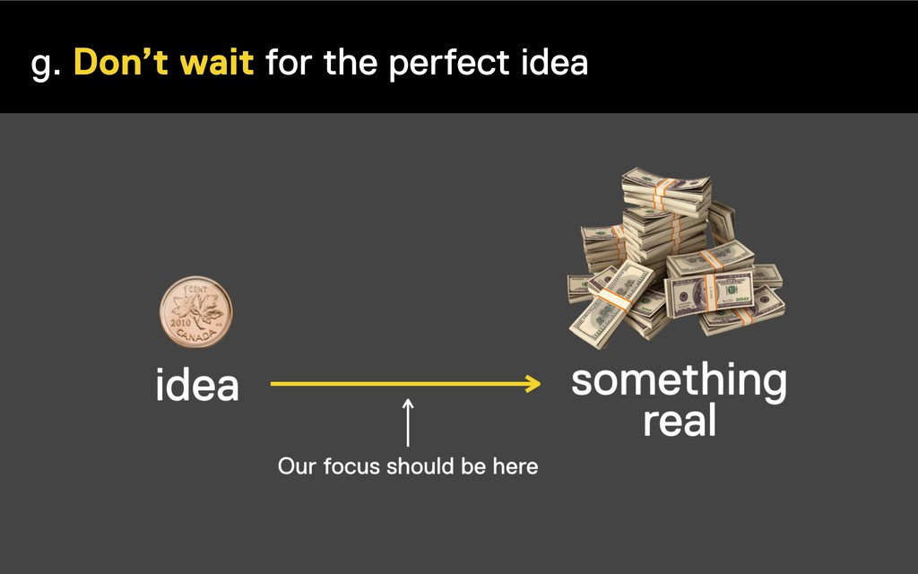 g. Don't wait for the perfect idea