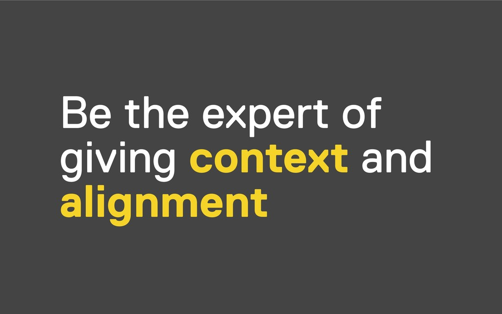 Be the expert of giving context and alignment