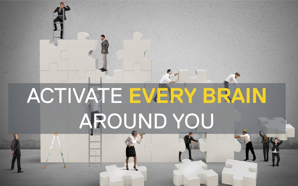 ACTIVATE EVERY BRAIN AROUND YOU