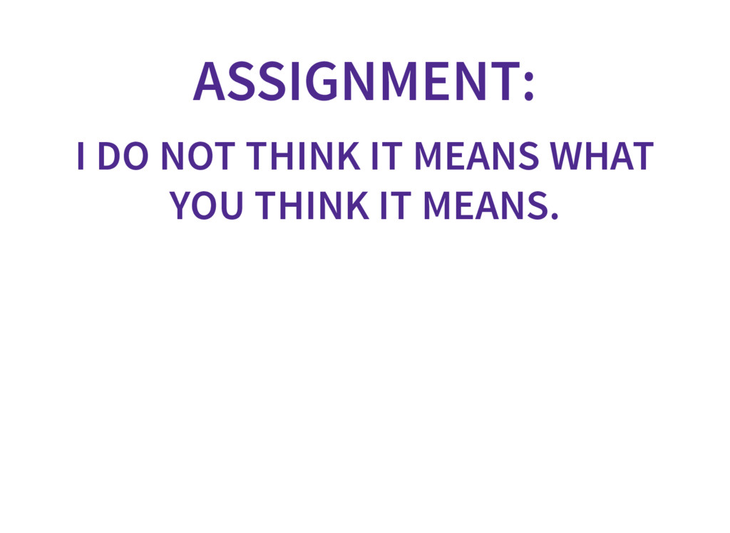 ASSIGNMENT: I DO NOT THINK IT MEANS WHAT YOU TH...