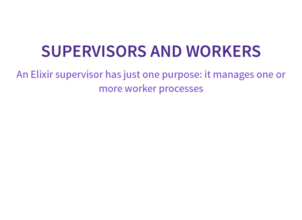 SUPERVISORS AND WORKERS An Elixir supervisor ha...