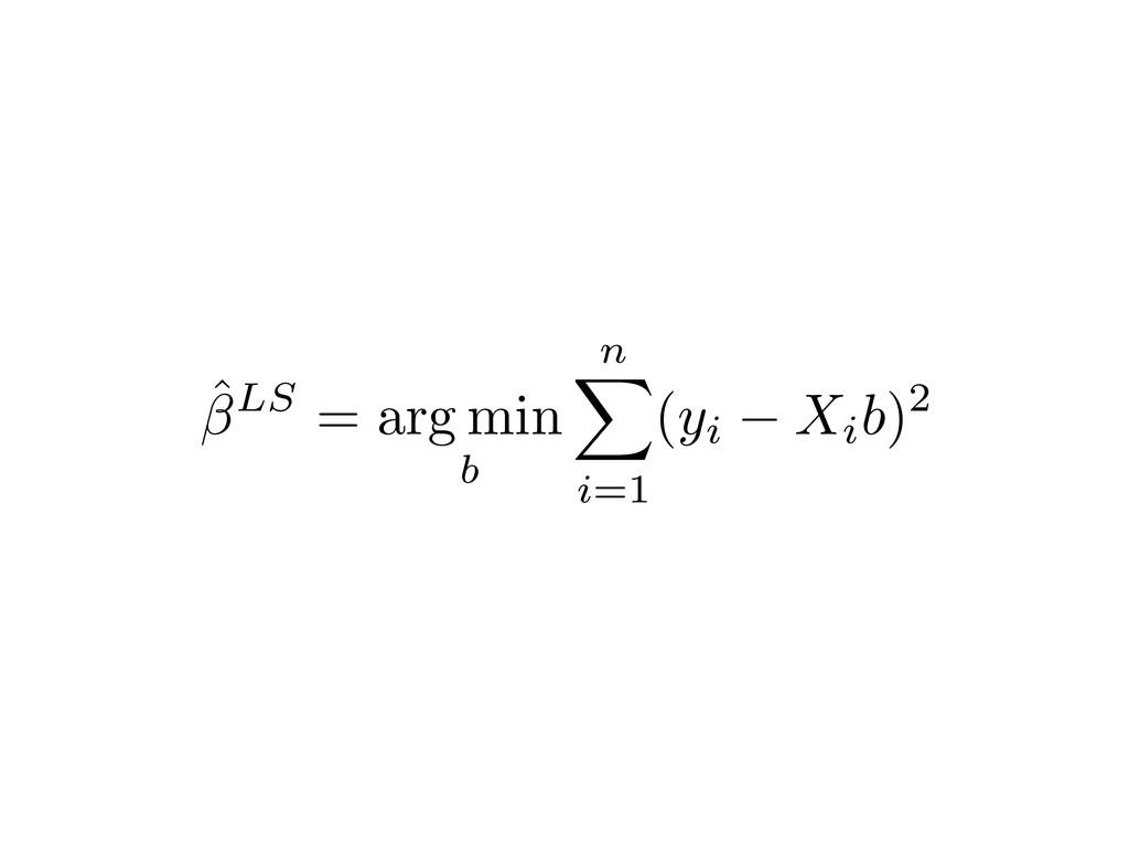 ˆLS = arg min b n X i=1 (yi Xib)2
